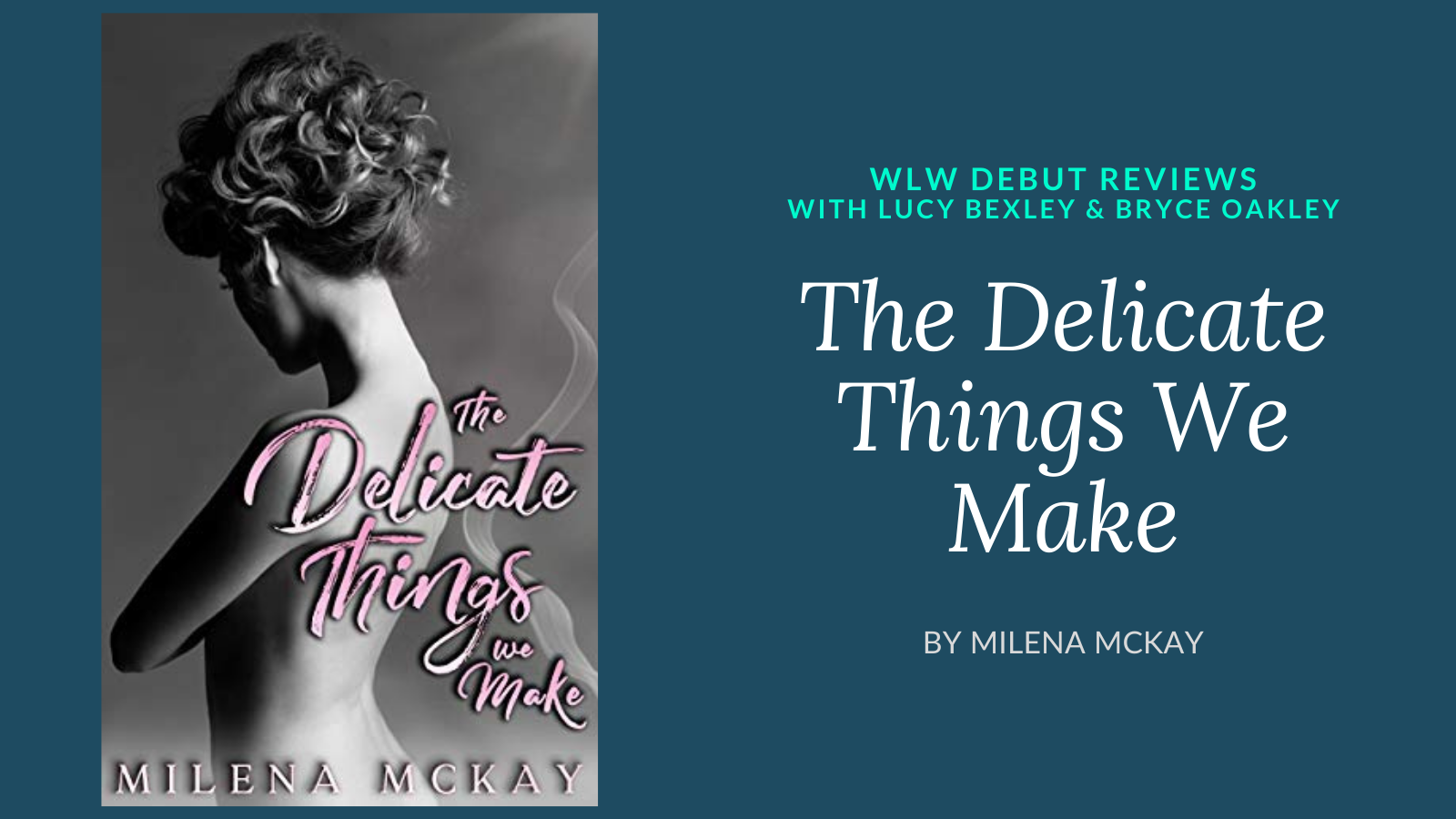 Cover of The Delicate Things We Make by Milena McKay with text: WLW Debut Reviews with Lucy Bexley and Bryce Oakley